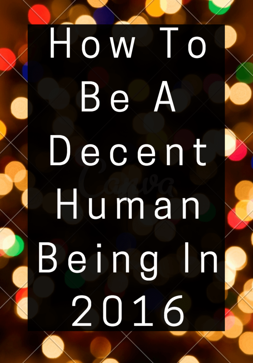 How To Be A Decent Human Being In 2016