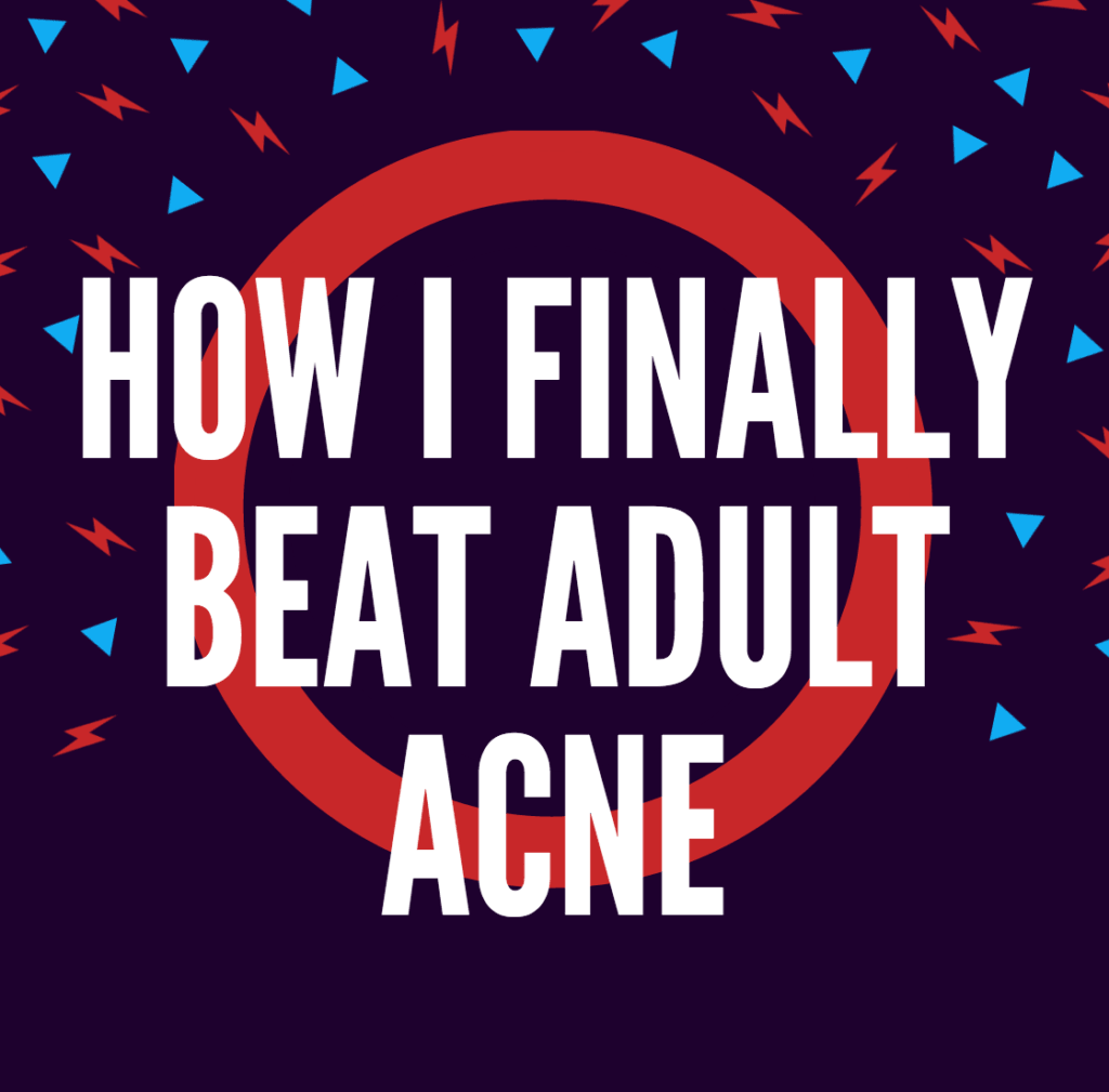 How I finally beat adult acne