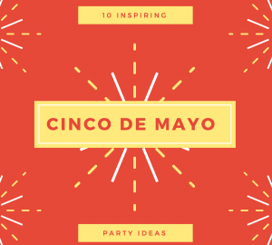 10 Inspiring Cinco De Mayo Ideas For Your Next Party