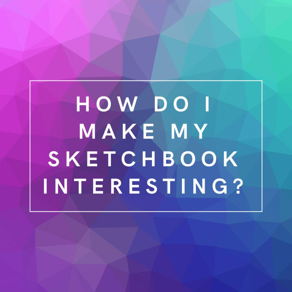 How Do I Make My Sketchbook Interesting