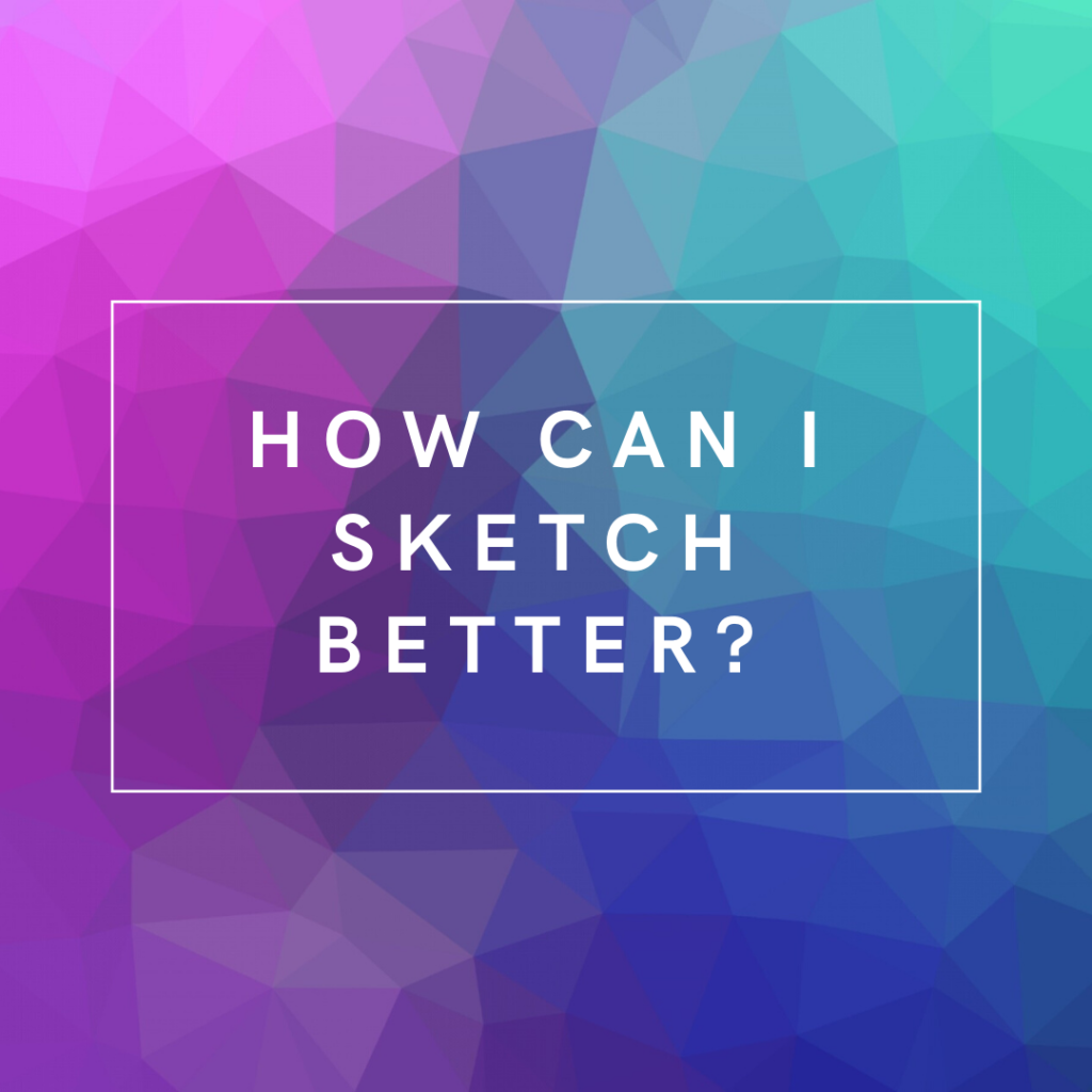 How can I sketch better?